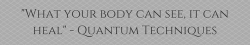 _What your body can see, it can heal_ - Quantum Techniques